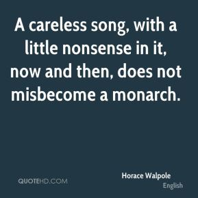 Horace Walpole - A careless song, with a little nonsense in it, now and then, does not misbecome a monarch.
