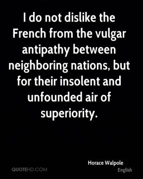 Horace Walpole - I do not dislike the French from the vulgar antipathy between neighboring nations, but for their insolent and unfounded air of superiority.