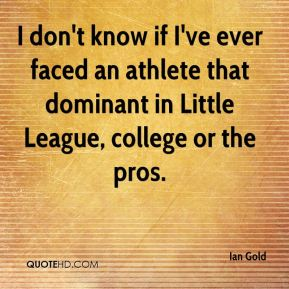 Ian Gold - I don't know if I've ever faced an athlete that dominant in Little League, college or the pros.