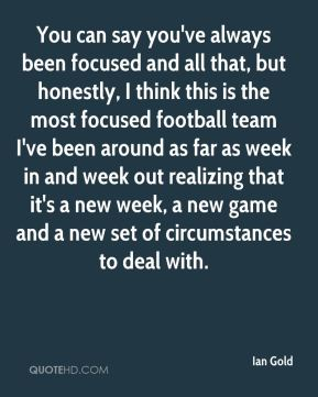 Ian Gold - You can say you've always been focused and all that, but honestly, I think this is the most focused football team I've been around as far as week in and week out realizing that it's a new week, a new game and a new set of circumstances to deal with.