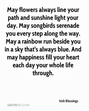 May flowers always line your path and sunshine light your day. May songbirds serenade you every step along the way. May a rainbow run beside you in a sky that's always blue. And may happiness fill your heart each day your whole life through.