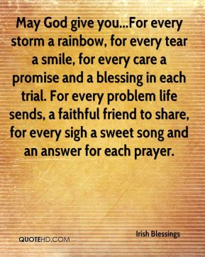 May God give you...For every storm a rainbow, for every tear a smile, for every care a promise and a blessing in each trial. For every problem life sends, a faithful friend to share, for every sigh a sweet song and an answer for each prayer.