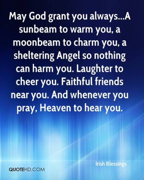 May God grant you always...A sunbeam to warm you, a moonbeam to charm you, a sheltering Angel so nothing can harm you. Laughter to cheer you. Faithful friends near you. And whenever you pray, Heaven to hear you.