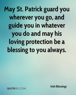 Irish Blessings - May St. Patrick guard you wherever you go, and guide you in whatever you do and may his loving protection be a blessing to you always.