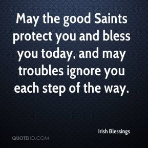 Irish Blessings - May the good Saints protect you and bless you today, and may troubles ignore you each step of the way.