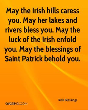 Irish Blessings - May the Irish hills caress you. May her lakes and rivers bless you. May the luck of the Irish enfold you. May the blessings of Saint Patrick behold you.