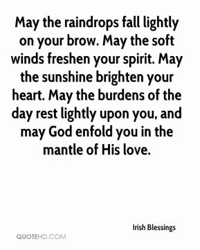 May the raindrops fall lightly on your brow. May the soft winds freshen your spirit. May the sunshine brighten your heart. May the burdens of the day rest lightly upon you, and may God enfold you in the mantle of His love.