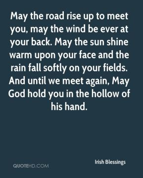 May the road rise up to meet you, may the wind be ever at your back. May the sun shine warm upon your face and the rain fall softly on your fields. And until we meet again, May God hold you in the hollow of his hand.