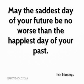 Irish Blessings - May the saddest day of your future be no worse than the happiest day of your past.
