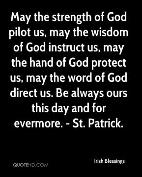 May the strength of God pilot us, may the wisdom of God instruct us, may the hand of God protect us, may the word of God direct us. Be always ours this day and for evermore. - St. Patrick.