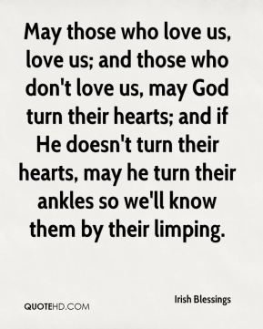 May those who love us, love us; and those who don't love us, may God turn their hearts; and if He doesn't turn their hearts, may he turn their ankles so we'll know them by their limping.