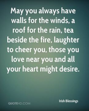 May you always have walls for the winds, a roof for the rain, tea beside the fire, laughter to cheer you, those you love near you and all your heart might desire.