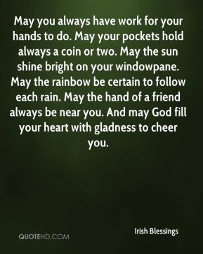 May you always have work for your hands to do. May your pockets hold always a coin or two. May the sun shine bright on your windowpane. May the rainbow be certain to follow each rain. May the hand of a friend always be near you. And may God fill your heart with gladness to cheer you.