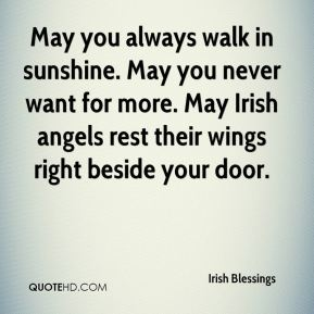 May you always walk in sunshine. May you never want for more. May Irish angels rest their wings right beside your door.