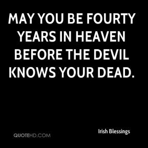 Irish Blessings - May you be fourty years in heaven before the devil knows your dead.