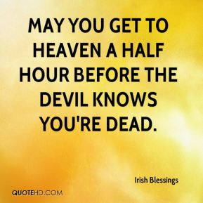 Irish Blessings - May you get to heaven a half hour before the devil knows you're dead.