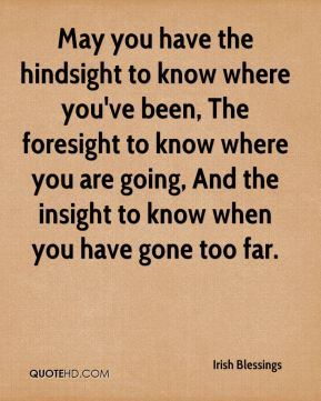 May you have the hindsight to know where you've been, The foresight to know where you are going, And the insight to know when you have gone too far.