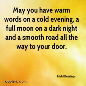 Irish Blessings - May you have warm words on a cold evening, a full moon on a dark night and a smooth road all the way to your door.