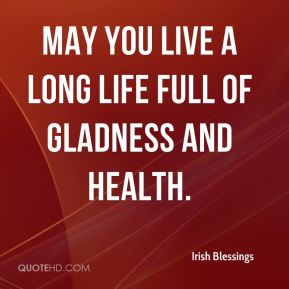 May you live a long life full of gladness and health.