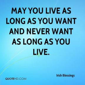 May you live as long as you want and never want as long as you live.