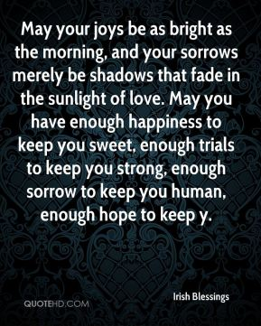 Irish Blessings - May your joys be as bright as the morning, and your sorrows merely be shadows that fade in the sunlight of love. May you have enough happiness to keep you sweet, enough trials to keep you strong, enough sorrow to keep you human, enough hope to keep y.