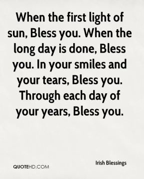 When the first light of sun, Bless you. When the long day is done, Bless you. In your smiles and your tears, Bless you. Through each day of your years, Bless you.