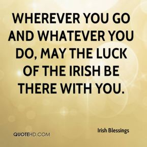 Irish Blessings - Wherever you go and whatever you do, May the luck of the Irish be there with you.