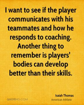 I want to see if the player communicates with his teammates and how he responds to coaching. Another thing to remember is players' bodies can develop better than their skills.