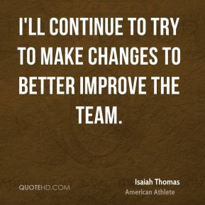 I'll continue to try to make changes to better improve the team.