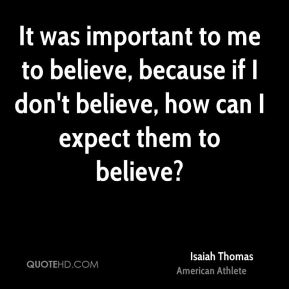 It was important to me to believe, because if I don't believe, how can I expect them to believe?