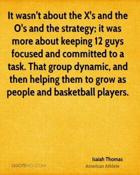 It wasn't about the X's and the O's and the strategy; it was more about keeping 12 guys focused and committed to a task. That group dynamic, and then helping them to grow as people and basketball players.