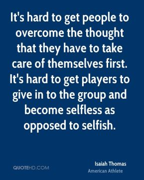 It's hard to get people to overcome the thought that they have to take care of themselves first. It's hard to get players to give in to the group and become selfless as opposed to selfish.