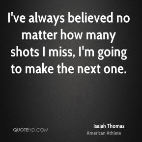 I've always believed no matter how many shots I miss, I'm going to make the next one.