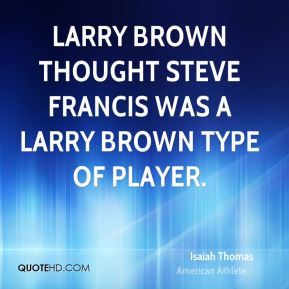 Isaiah Thomas - Larry Brown thought Steve Francis was a Larry Brown type of player.