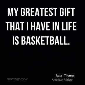 My greatest gift that I have in life is basketball.