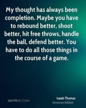 Isaiah Thomas - My thought has always been completion. Maybe you have to rebound better, shoot better, hit free throws, handle the ball, defend better. You have to do all those things in the course of a game.