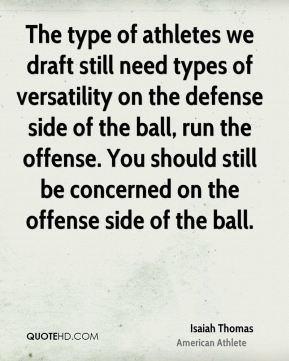 Isaiah Thomas - The type of athletes we draft still need types of versatility on the defense side of the ball, run the offense. You should still be concerned on the offense side of the ball.