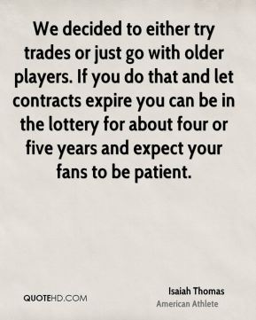 Isaiah Thomas - We decided to either try trades or just go with older players. If you do that and let contracts expire you can be in the lottery for about four or five years and expect your fans to be patient.