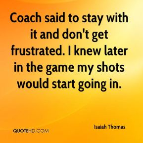 Isaiah Thomas - Coach said to stay with it and don't get frustrated. I knew later in the game my shots would start going in.