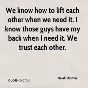 Isaiah Thomas - We know how to lift each other when we need it. I know those guys have my back when I need it. We trust each other.