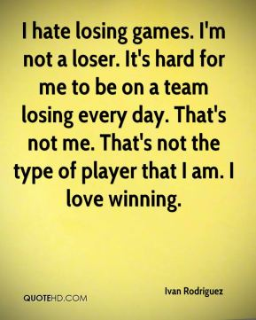 I hate losing games. I'm not a loser. It's hard for me to be on a team losing every day. That's not me. That's not the type of player that I am. I love winning.