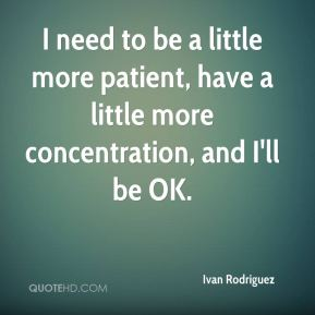 I need to be a little more patient, have a little more concentration, and I'll be OK.