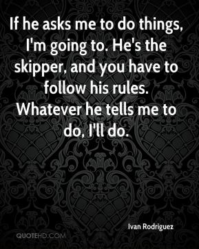If he asks me to do things, I'm going to. He's the skipper, and you have to follow his rules. Whatever he tells me to do, I'll do.