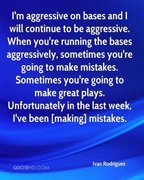 Ivan Rodriguez - I'm aggressive on bases and I will continue to be aggressive. When you're running the bases aggressively, sometimes you're going to make mistakes. Sometimes you're going to make great plays. Unfortunately in the last week, I've been [making] mistakes.