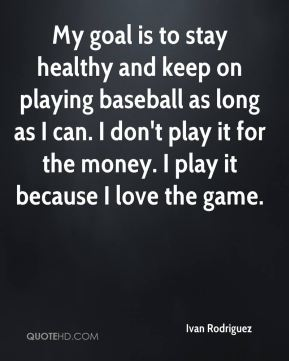 My goal is to stay healthy and keep on playing baseball as long as I can. I don't play it for the money. I play it because I love the game.