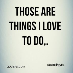 Those are things I love to do.