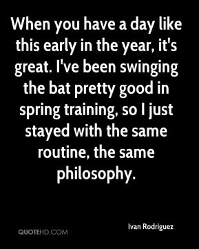 When you have a day like this early in the year, it's great. I've been swinging the bat pretty good in spring training, so I just stayed with the same routine, the same philosophy.