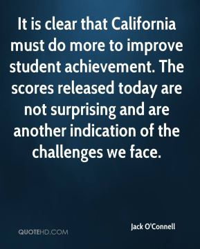 It is clear that California must do more to improve student achievement. The scores released today are not surprising and are another indication of the challenges we face.