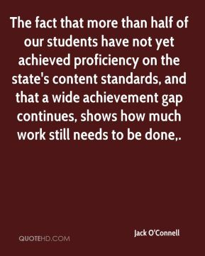 Jack O'Connell - The fact that more than half of our students have not yet achieved proficiency on the state's content standards, and that a wide achievement gap continues, shows how much work still needs to be done.