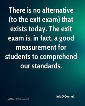 Jack O'Connell - There is no alternative (to the exit exam) that exists today. The exit exam is, in fact, a good measurement for students to comprehend our standards.